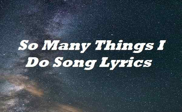 So Many Things I Do Song Lyrics